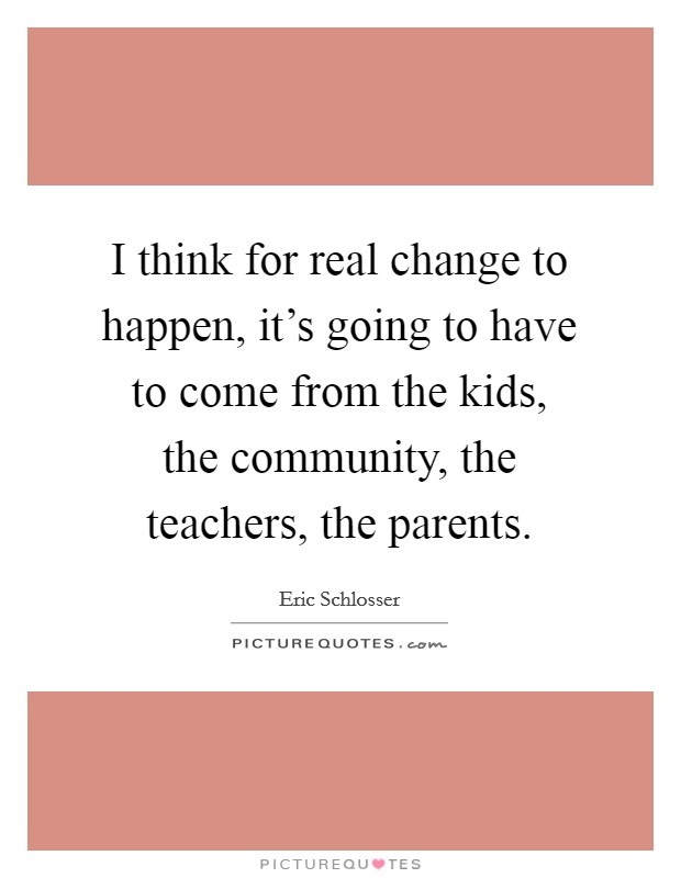 I think for real change to happen, it's going to have to come from the kids, the community, the teachers, the parents Picture Quote #1