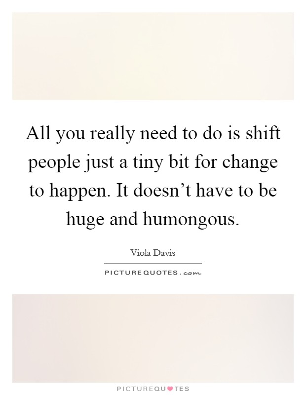 All you really need to do is shift people just a tiny bit for change to happen. It doesn't have to be huge and humongous Picture Quote #1