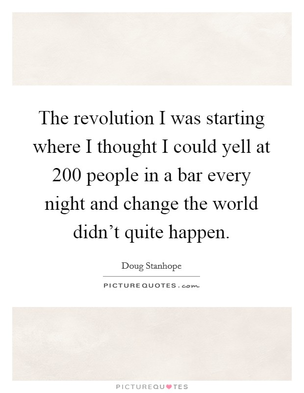 The revolution I was starting where I thought I could yell at 200 people in a bar every night and change the world didn't quite happen Picture Quote #1