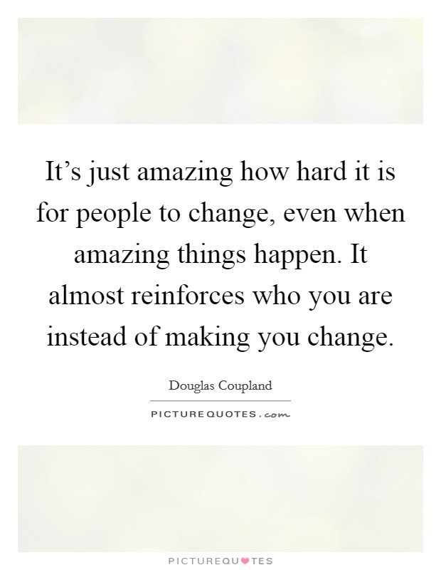It's just amazing how hard it is for people to change, even when amazing things happen. It almost reinforces who you are instead of making you change Picture Quote #1