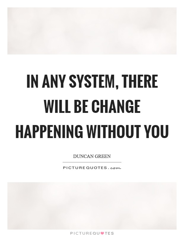 In any system, there will be change happening without you Picture Quote #1