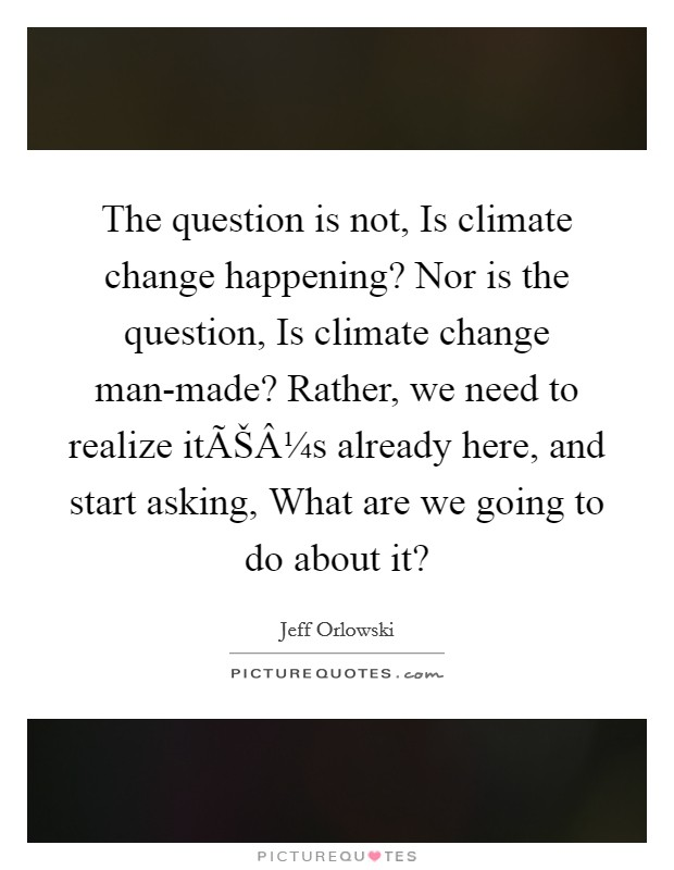 The question is not, Is climate change happening? Nor is the question, Is climate change man-made? Rather, we need to realize it's already here, and start asking, What are we going to do about it? Picture Quote #1
