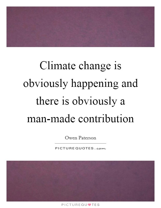 Climate change is obviously happening and there is obviously a man-made contribution Picture Quote #1