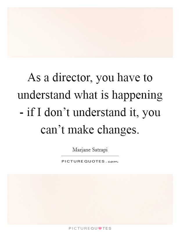 As a director, you have to understand what is happening - if I don't understand it, you can't make changes Picture Quote #1