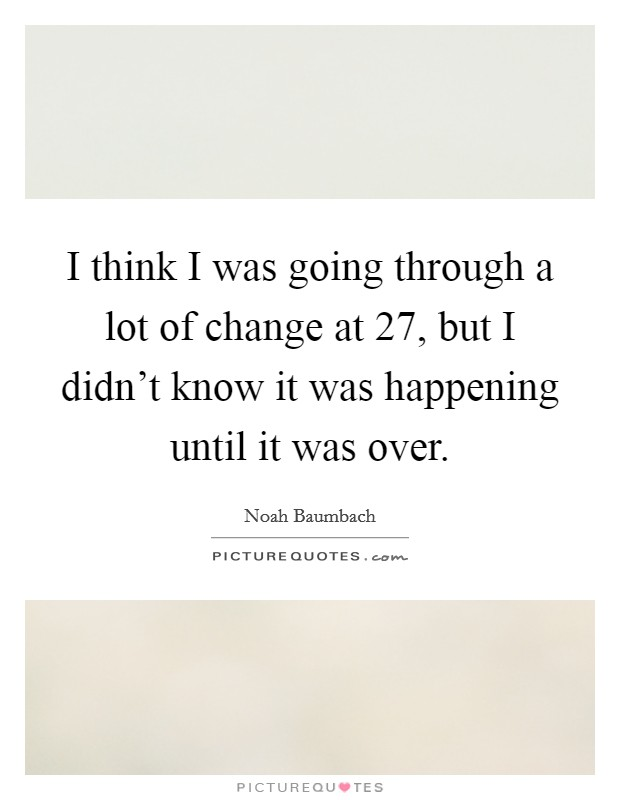 I think I was going through a lot of change at 27, but I didn't know it was happening until it was over Picture Quote #1