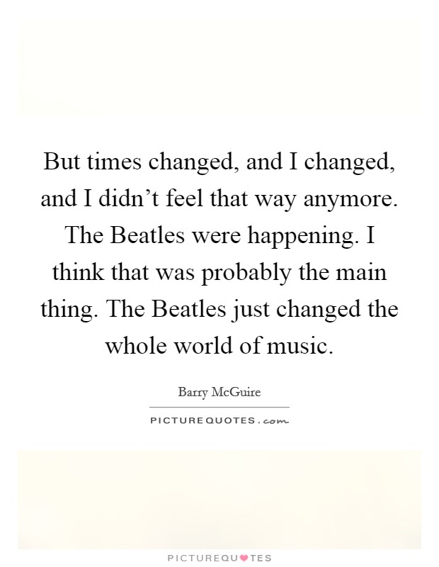 But times changed, and I changed, and I didn't feel that way anymore. The Beatles were happening. I think that was probably the main thing. The Beatles just changed the whole world of music Picture Quote #1