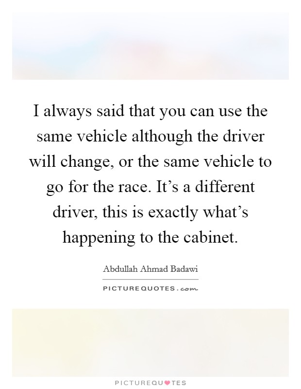 I always said that you can use the same vehicle although the driver will change, or the same vehicle to go for the race. It's a different driver, this is exactly what's happening to the cabinet Picture Quote #1