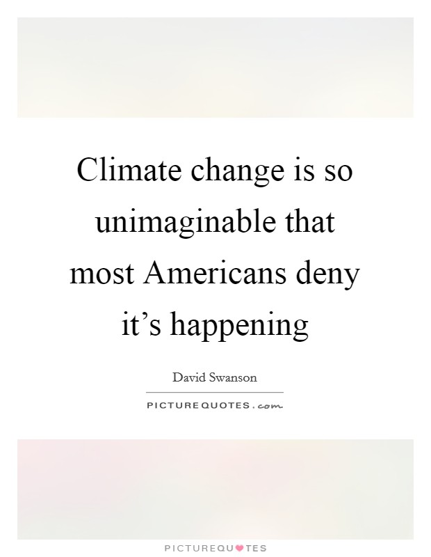 Climate change is so unimaginable that most Americans deny it's happening Picture Quote #1