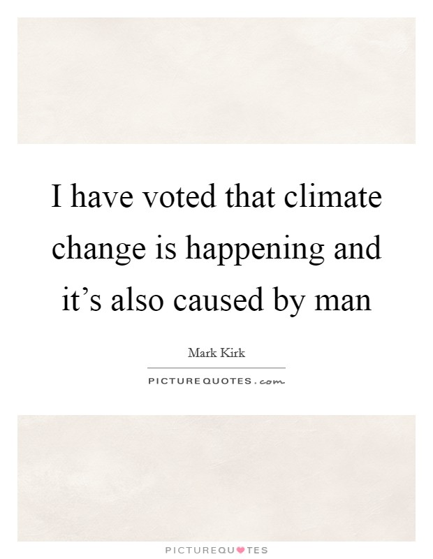 I have voted that climate change is happening and it's also caused by man Picture Quote #1