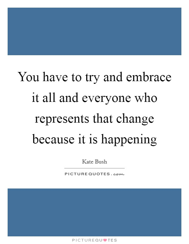 You have to try and embrace it all and everyone who represents that change because it is happening Picture Quote #1