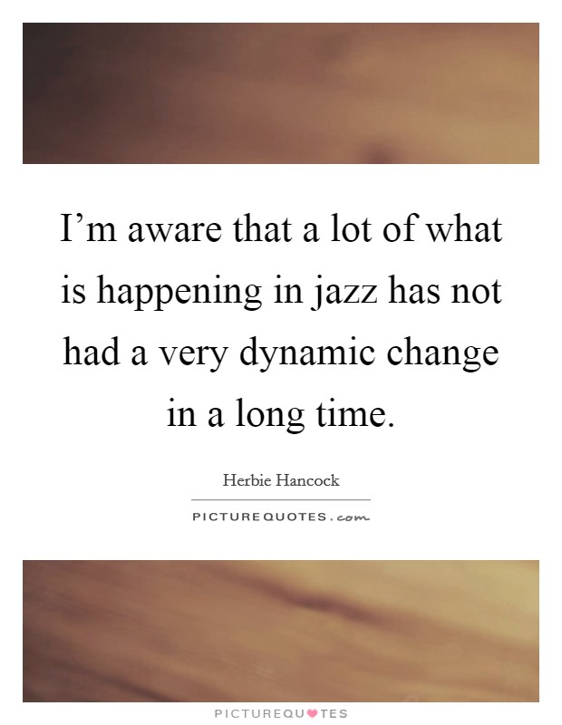 I'm aware that a lot of what is happening in jazz has not had a very dynamic change in a long time Picture Quote #1