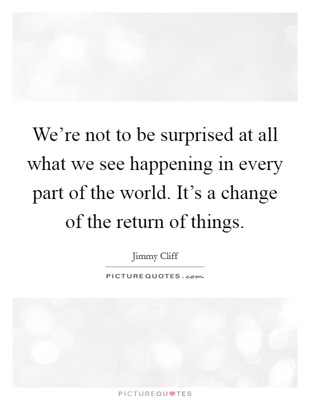 We're not to be surprised at all what we see happening in every part of the world. It's a change of the return of things Picture Quote #1