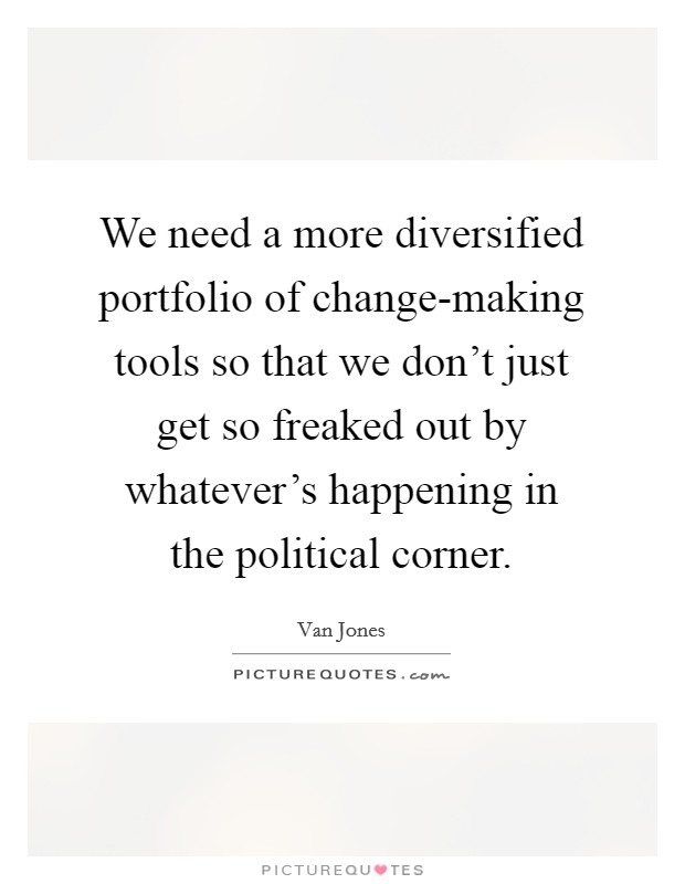 We need a more diversified portfolio of change-making tools so that we don't just get so freaked out by whatever's happening in the political corner Picture Quote #1