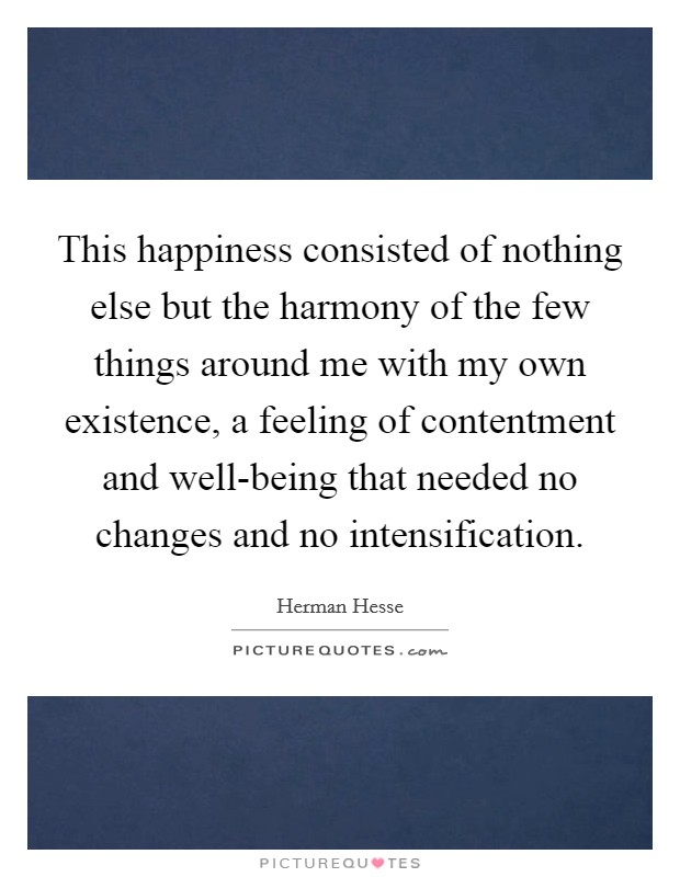This happiness consisted of nothing else but the harmony of the few things around me with my own existence, a feeling of contentment and well-being that needed no changes and no intensification Picture Quote #1