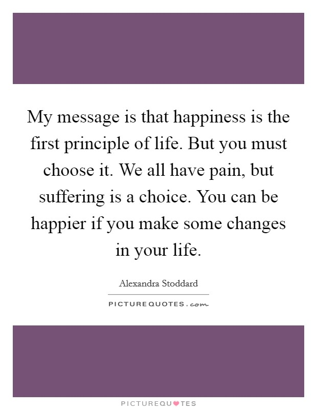 My message is that happiness is the first principle of life. But you must choose it. We all have pain, but suffering is a choice. You can be happier if you make some changes in your life Picture Quote #1