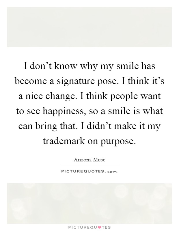 I don't know why my smile has become a signature pose. I think it's a nice change. I think people want to see happiness, so a smile is what can bring that. I didn't make it my trademark on purpose Picture Quote #1