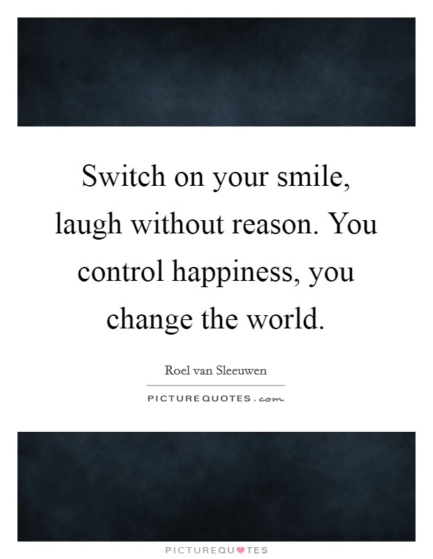 Switch on your smile, laugh without reason. You control happiness, you change the world Picture Quote #1