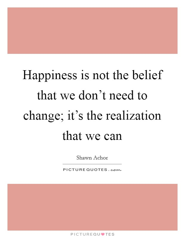 Happiness is not the belief that we don't need to change; it's the realization that we can Picture Quote #1