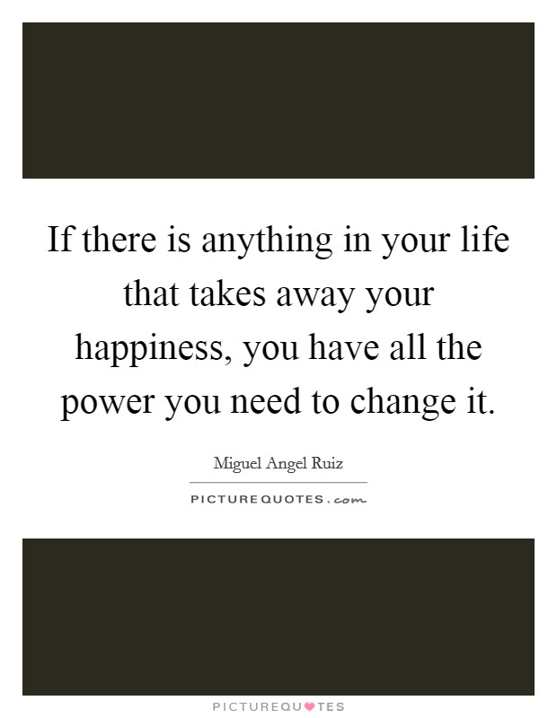 If there is anything in your life that takes away your happiness, you have all the power you need to change it Picture Quote #1