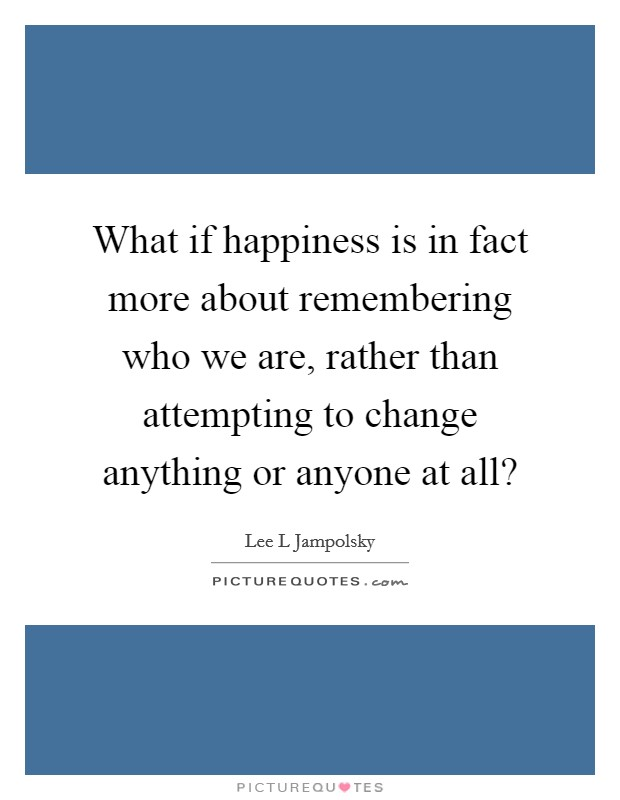 What if happiness is in fact more about remembering who we are, rather than attempting to change anything or anyone at all? Picture Quote #1