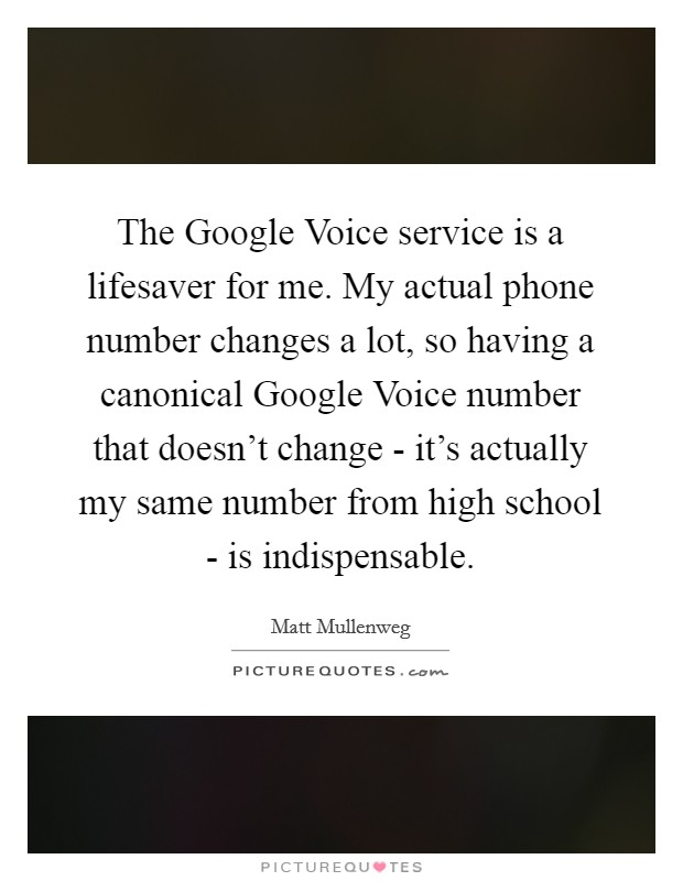 The Google Voice service is a lifesaver for me. My actual phone number changes a lot, so having a canonical Google Voice number that doesn't change - it's actually my same number from high school - is indispensable Picture Quote #1