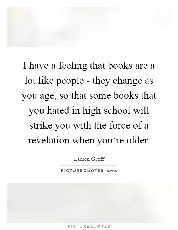I have a feeling that books are a lot like people - they change as you age, so that some books that you hated in high school will strike you with the force of a revelation when you're older Picture Quote #1