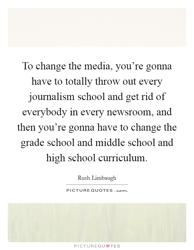 To change the media, you're gonna have to totally throw out every journalism school and get rid of everybody in every newsroom, and then you're gonna have to change the grade school and middle school and high school curriculum Picture Quote #1