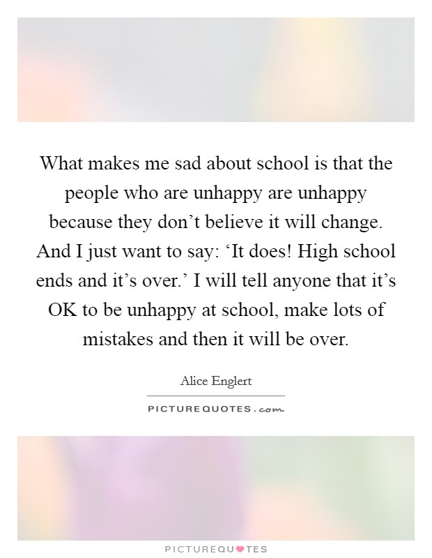 What makes me sad about school is that the people who are unhappy are unhappy because they don't believe it will change. And I just want to say: 'It does! High school ends and it's over.' I will tell anyone that it's OK to be unhappy at school, make lots of mistakes and then it will be over Picture Quote #1