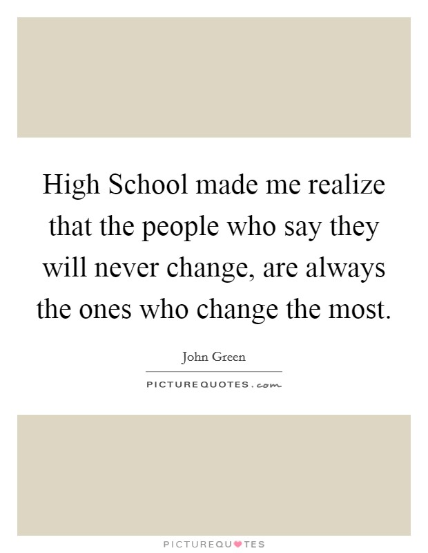 High School made me realize that the people who say they will never change, are always the ones who change the most Picture Quote #1