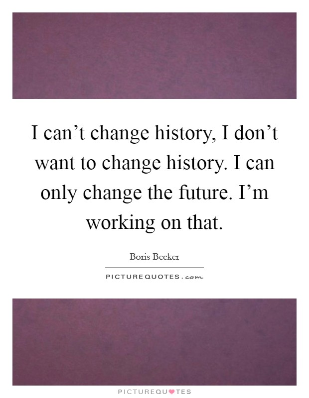I can't change history, I don't want to change history. I can only change the future. I'm working on that Picture Quote #1