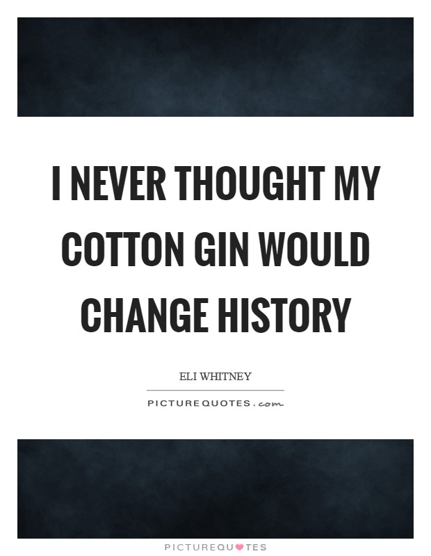 I never thought my cotton gin would change history Picture Quote #1