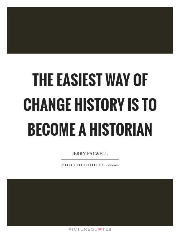The easiest way of change history is to become a historian Picture Quote #1