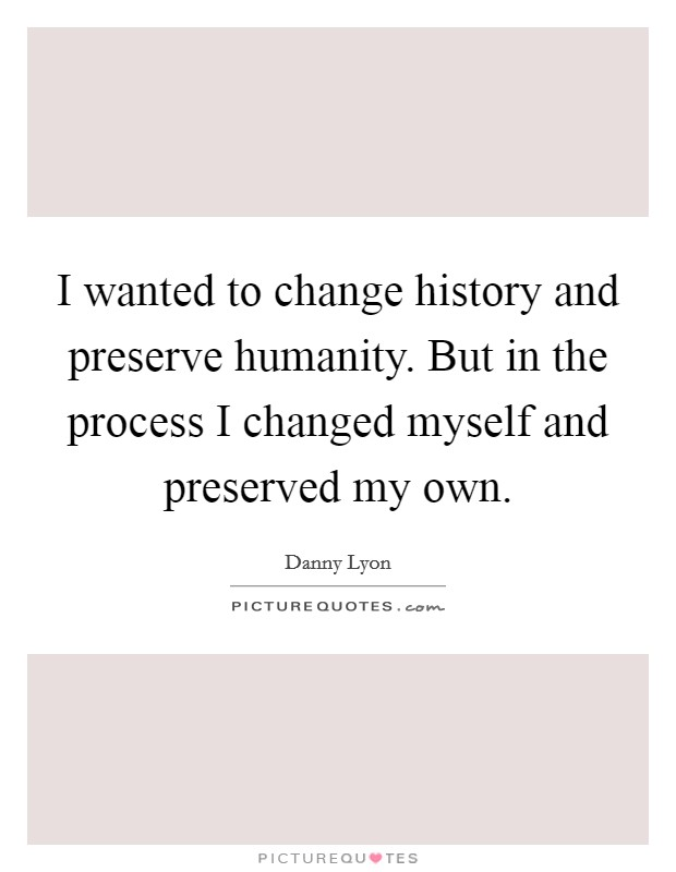 I wanted to change history and preserve humanity. But in the process I changed myself and preserved my own Picture Quote #1