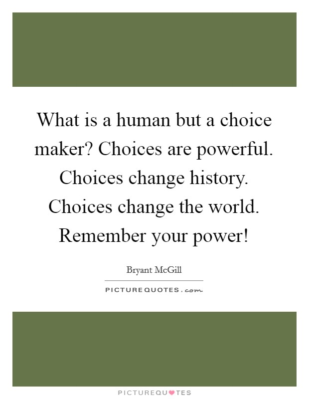 What is a human but a choice maker? Choices are powerful. Choices change history. Choices change the world. Remember your power! Picture Quote #1