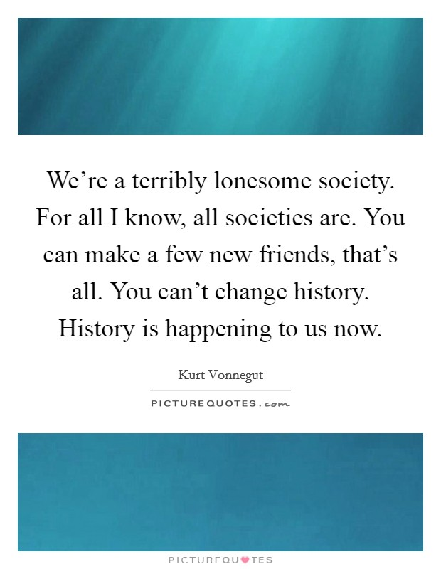 We're a terribly lonesome society. For all I know, all societies are. You can make a few new friends, that's all. You can't change history. History is happening to us now Picture Quote #1
