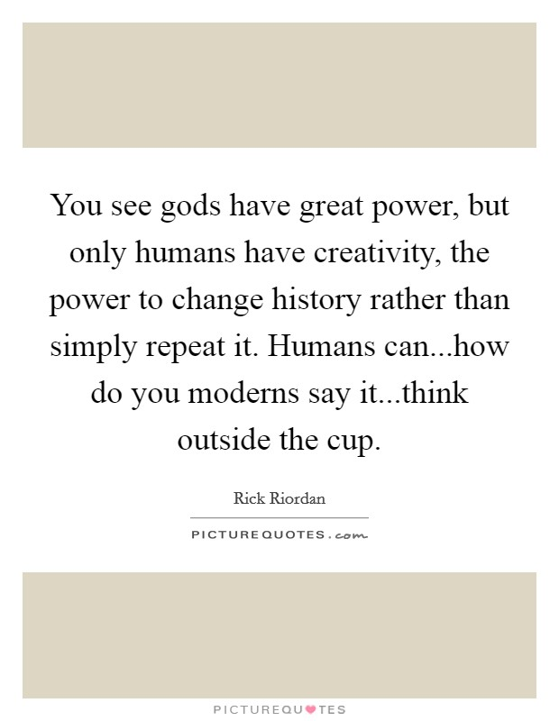 You see gods have great power, but only humans have creativity, the power to change history rather than simply repeat it. Humans can...how do you moderns say it...think outside the cup Picture Quote #1