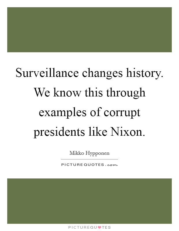 Surveillance changes history. We know this through examples of corrupt presidents like Nixon Picture Quote #1