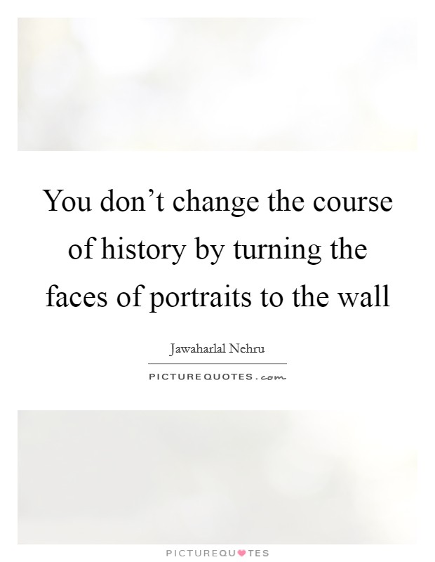 You don't change the course of history by turning the faces of portraits to the wall Picture Quote #1