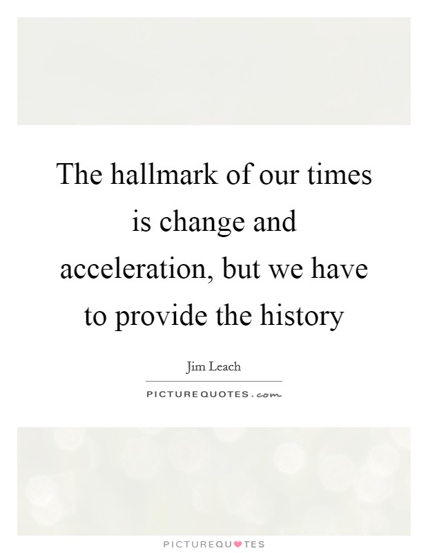 The hallmark of our times is change and acceleration, but we have to provide the history Picture Quote #1