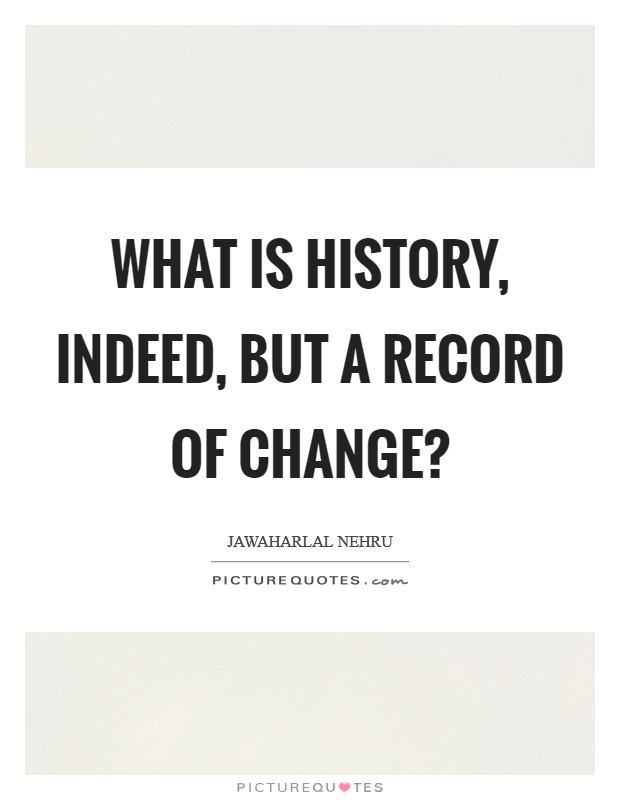 What is history, indeed, but a record of change? Picture Quote #1