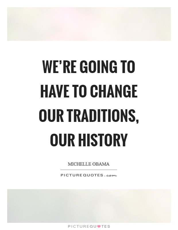 We're going to have to change our traditions, our history Picture Quote #1