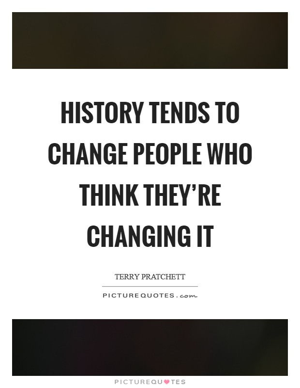 History tends to change people who think they're changing it Picture Quote #1