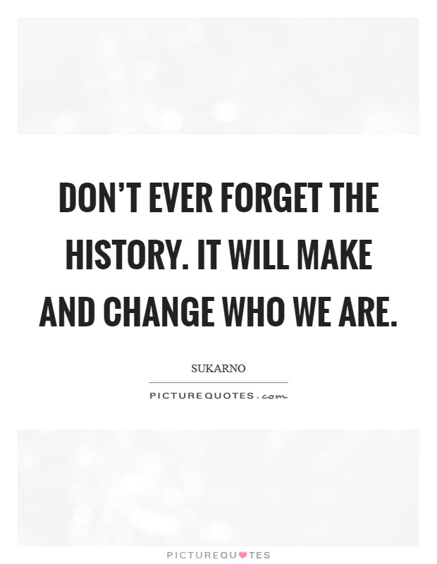 Don't ever forget the history. It will make and change who we are Picture Quote #1