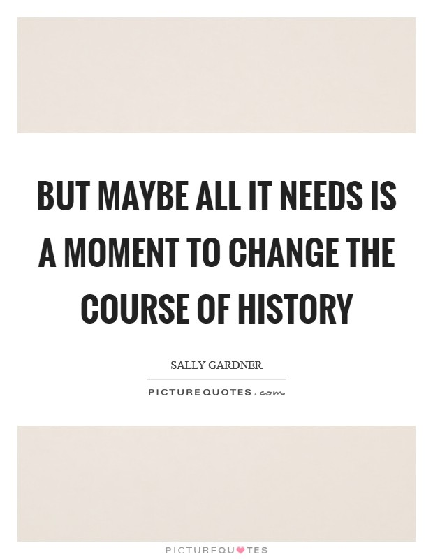 But maybe all it needs is a moment to change the course of history Picture Quote #1