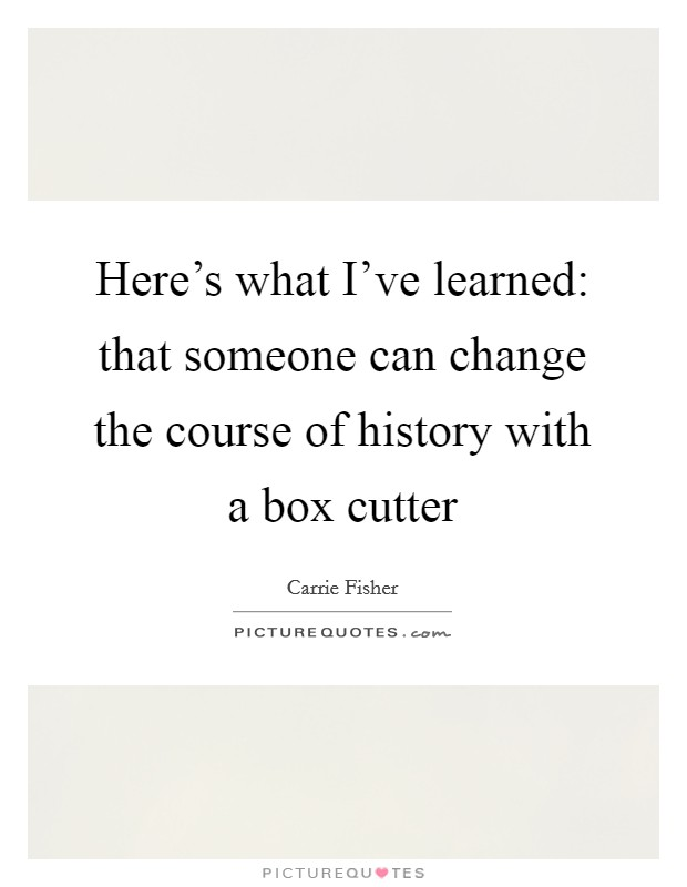 Here's what I've learned: that someone can change the course of history with a box cutter Picture Quote #1