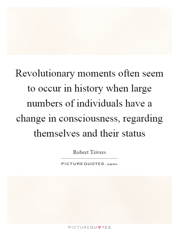Revolutionary moments often seem to occur in history when large numbers of individuals have a change in consciousness, regarding themselves and their status Picture Quote #1