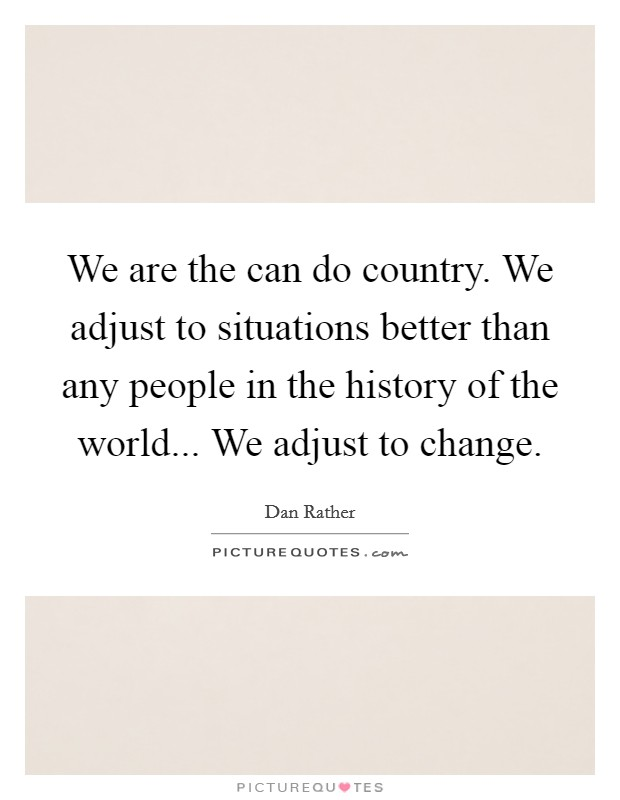 We are the can do country. We adjust to situations better than any people in the history of the world... We adjust to change Picture Quote #1
