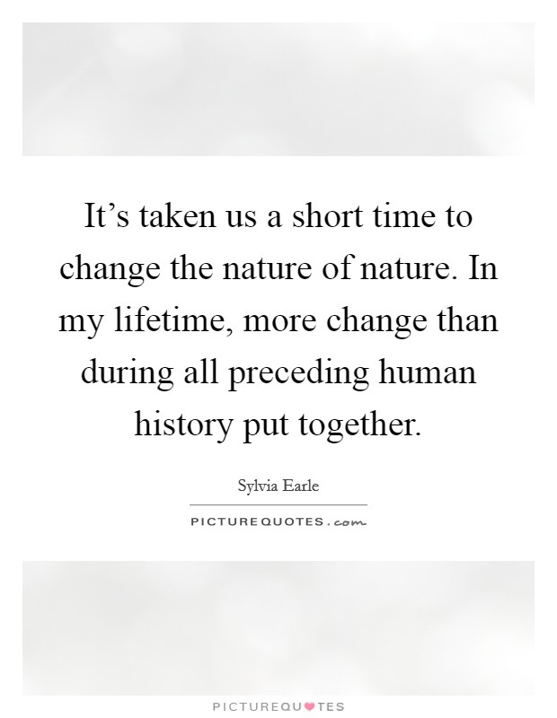 It's taken us a short time to change the nature of nature. In my lifetime, more change than during all preceding human history put together Picture Quote #1