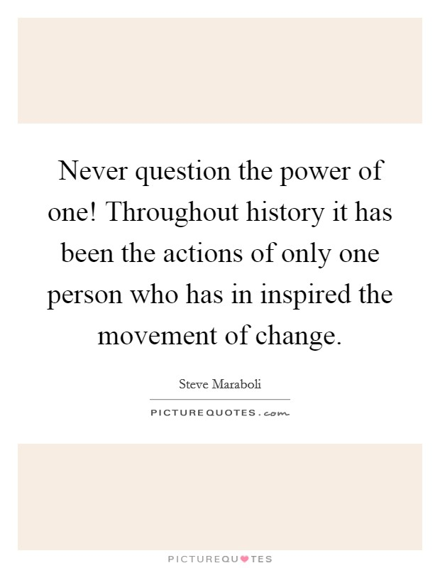 Never question the power of one! Throughout history it has been the actions of only one person who has in inspired the movement of change Picture Quote #1