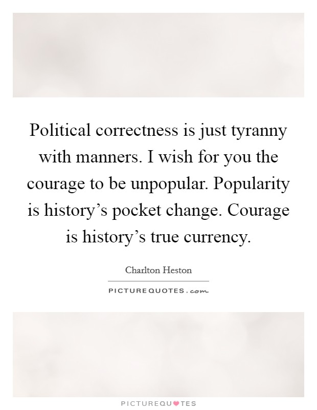 Political correctness is just tyranny with manners. I wish for you the courage to be unpopular. Popularity is history's pocket change. Courage is history's true currency Picture Quote #1